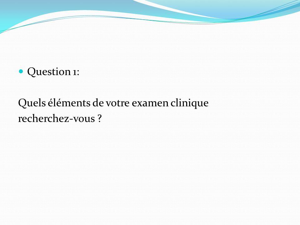 Question 1: Quels éléments de votre examen clinique recherchez-vous ?