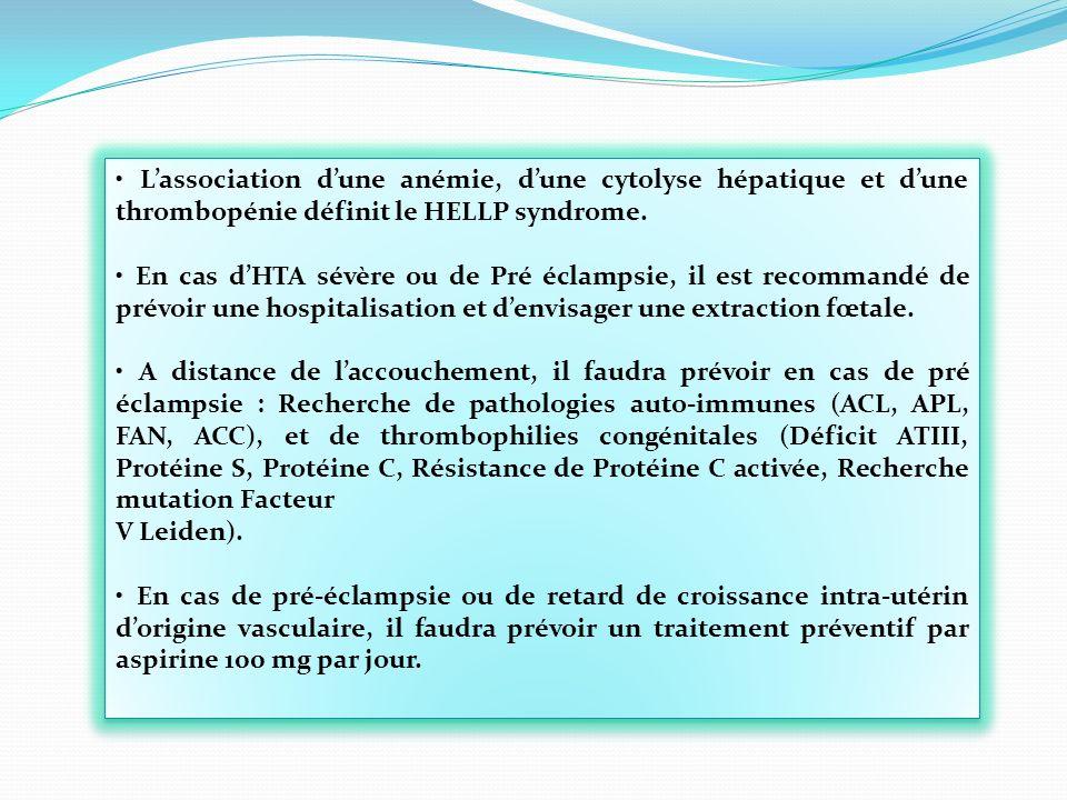 Lassociation dune anémie, dune cytolyse hépatique et dune thrombopénie définit le HELLP syndrome. En cas dHTA sévère ou de Pré éclampsie, il est recom