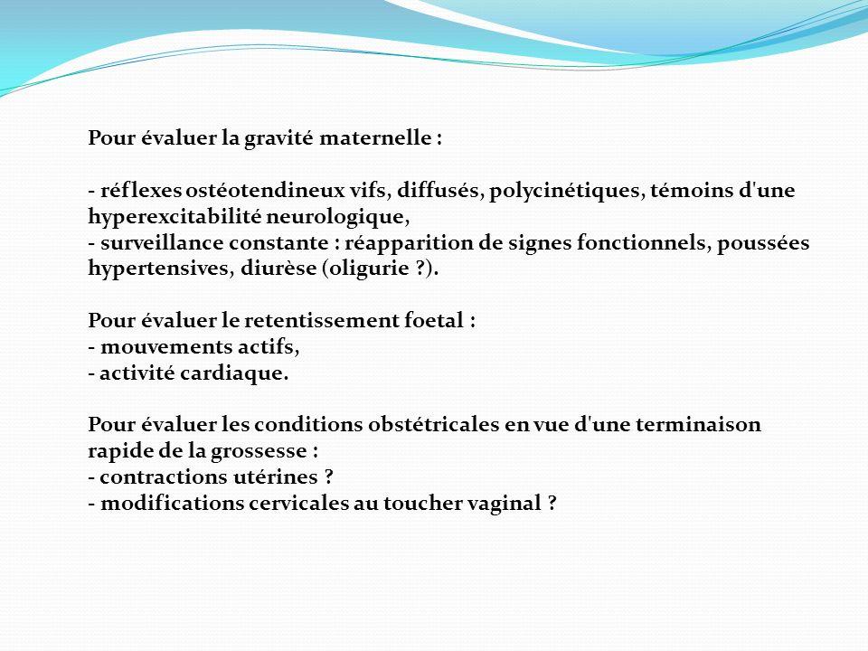 Pour évaluer la gravité maternelle : - réflexes ostéotendineux vifs, diffusés, polycinétiques, témoins d'une hyperexcitabilité neurologique, - surveil