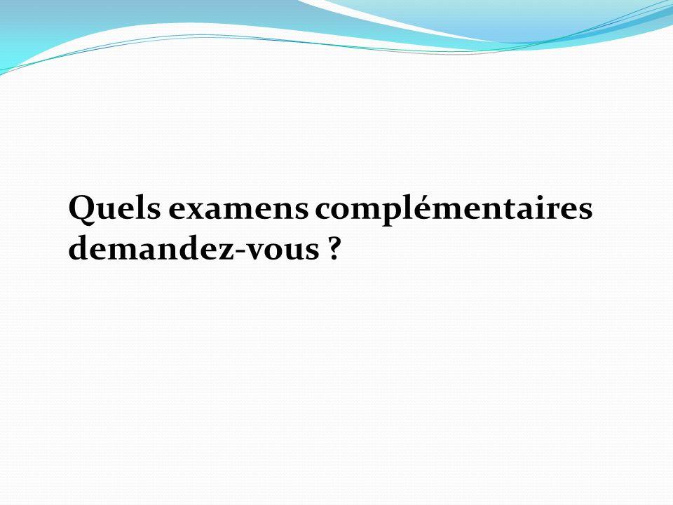 Quels examens complémentaires demandez-vous ?