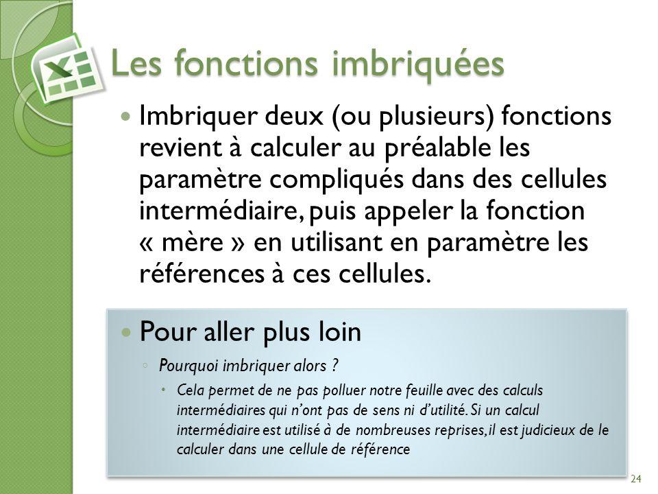 Les fonctions imbriquées Imbriquer deux (ou plusieurs) fonctions revient à calculer au préalable les paramètre compliqués dans des cellules intermédia
