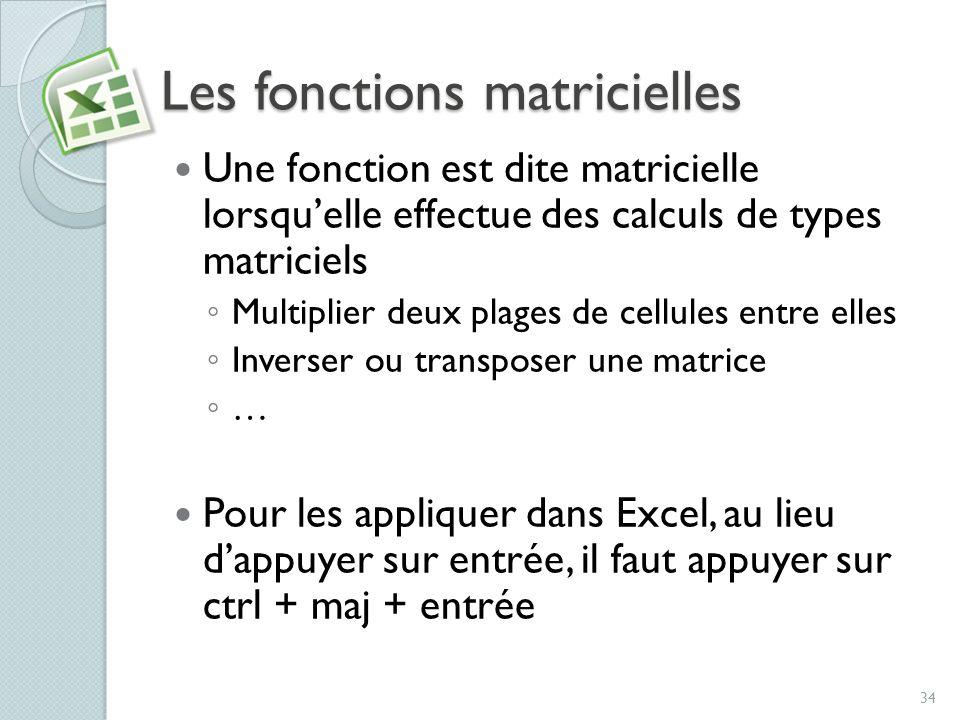 Les fonctions matricielles Une fonction est dite matricielle lorsquelle effectue des calculs de types matriciels Multiplier deux plages de cellules en
