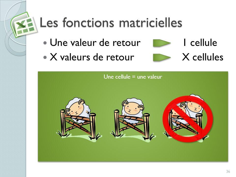 Les fonctions matricielles Une valeur de retour 1 cellule X valeurs de retour X cellules Pour appliquer une fonction, il faut habituellement sélection