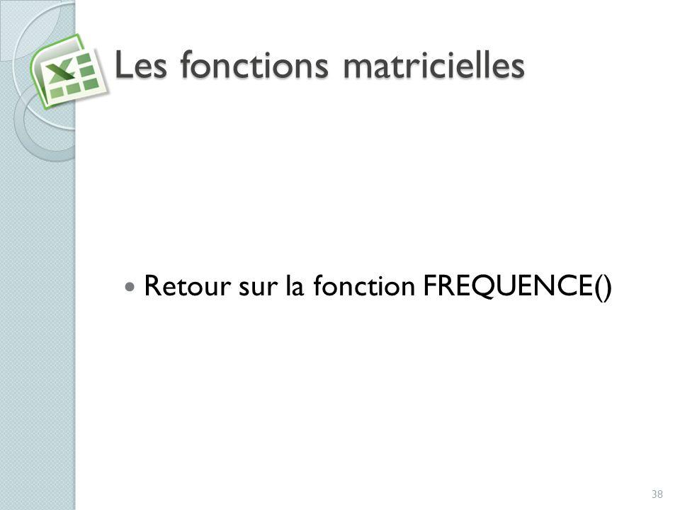 Les fonctions matricielles Retour sur la fonction FREQUENCE() 38