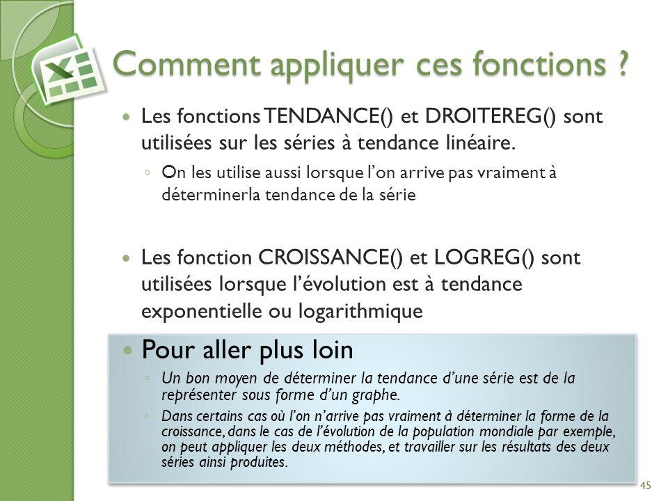 Comment appliquer ces fonctions ? Les fonctions TENDANCE() et DROITEREG() sont utilisées sur les séries à tendance linéaire. On les utilise aussi lors