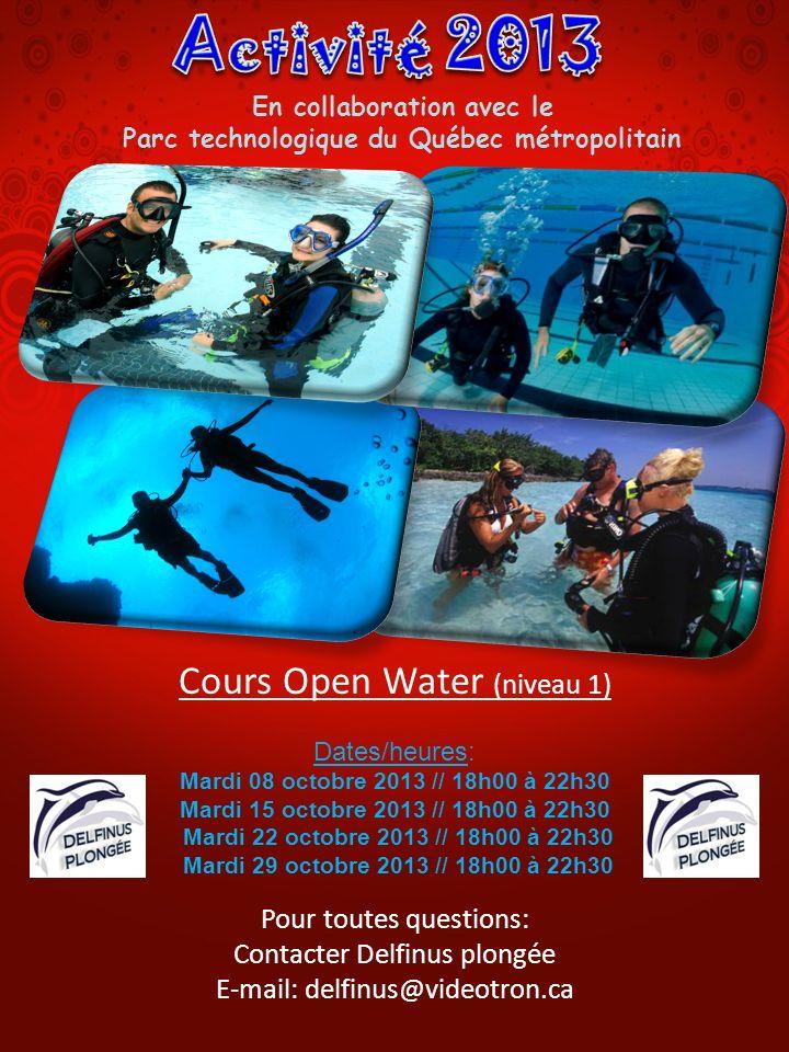 Cours Open Water (niveau 1) Dates/heures: Mardi 08 octobre 2013 // 18h00 à 22h30 Mardi 15 octobre 2013 // 18h00 à 22h30 Mardi 22 octobre 2013 // 18h00 à 22h30 Mardi 29 octobre 2013 // 18h00 à 22h30 Pour toutes questions: Contacter Delfinus plongée E-mail: delfinus@videotron.ca En collaboration avec le Parc technologique du Québec métropolitain