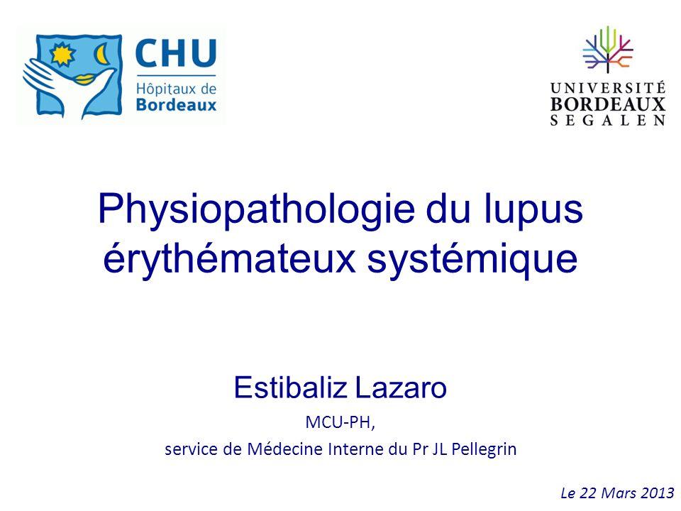 Physiopathologie du lupus érythémateux systémique Estibaliz Lazaro MCU-PH, service de Médecine Interne du Pr JL Pellegrin Le 22 Mars 2013