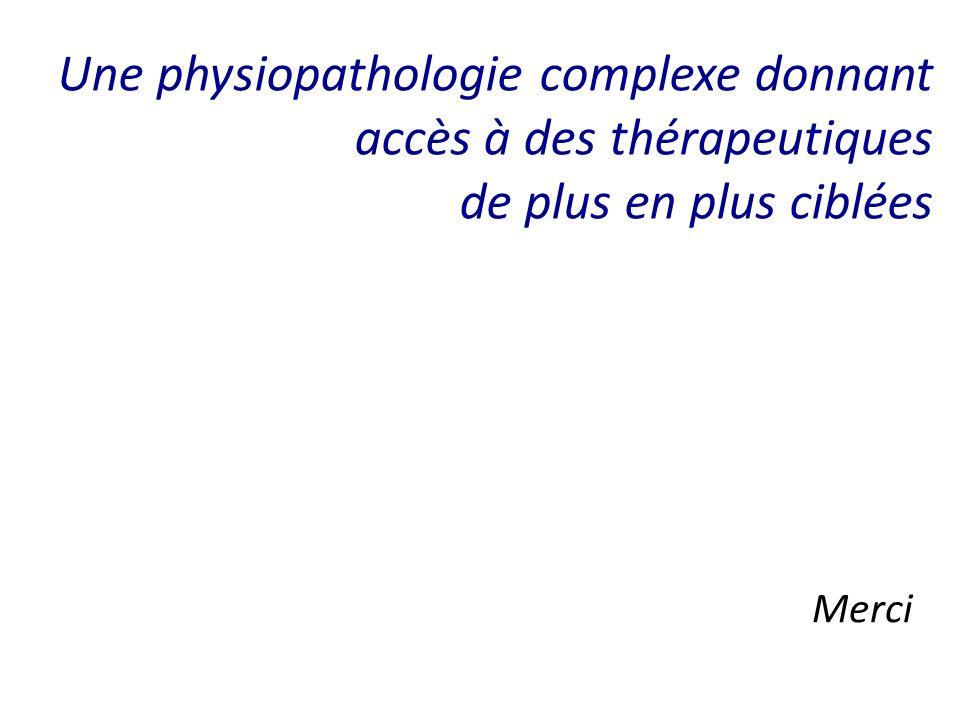 Une physiopathologie complexe donnant accès à des thérapeutiques de plus en plus ciblées Merci