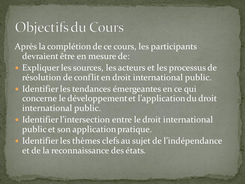 Après la complétion de ce cours, les participants devraient être en mesure de: Expliquer les sources, les acteurs et les processus de résolution de conflit en droit international public.