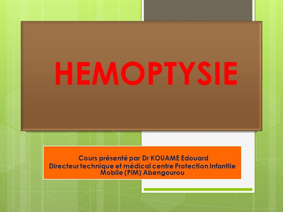 HEMOPTYSIE Cours présenté par Dr KOUAME Edouard Directeur technique et médical centre Protection Infantile Mobile (PIM) Abengourou