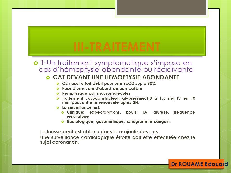 III-TRAITEMENT 1-Un traitement symptomatique simpose en cas dhémoptysie abondante ou récidivante CAT DEVANT UNE HEMOPTYSIE ABONDANTE O2 nasal à fort débit pour une SaO2 sup à 90% Pose dune voie dabord de bon calibre Remplissage par macromolécules Traitement vasoconstricteur: glypressine:1,0 à 1,5 mg IV en 10 min, pouvant être renouvelé après 3H.