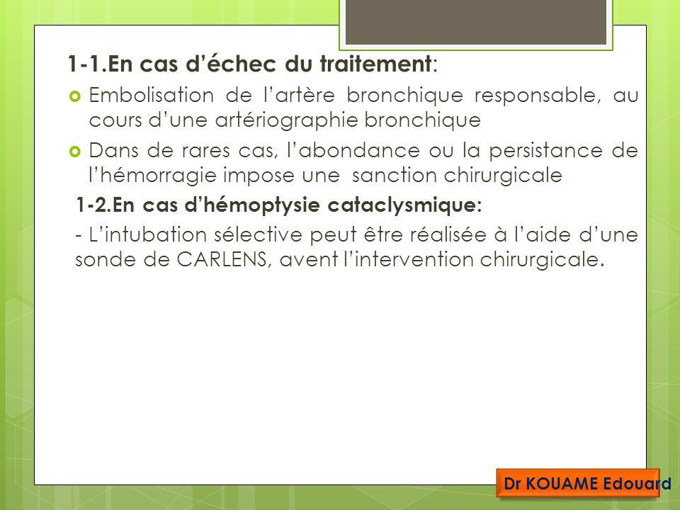 1-1.En cas déchec du traitement : Embolisation de lartère bronchique responsable, au cours dune artériographie bronchique Dans de rares cas, labondance ou la persistance de lhémorragie impose une sanction chirurgicale 1-2.En cas dhémoptysie cataclysmique: - Lintubation sélective peut être réalisée à laide dune sonde de CARLENS, avent lintervention chirurgicale.