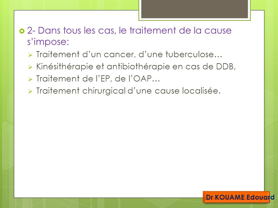 2- Dans tous les cas, le traitement de la cause simpose: Traitement dun cancer, dune tuberculose… Kinésithérapie et antibiothérapie en cas de DDB, Traitement de lEP, de lOAP… Traitement chirurgical dune cause localisée.