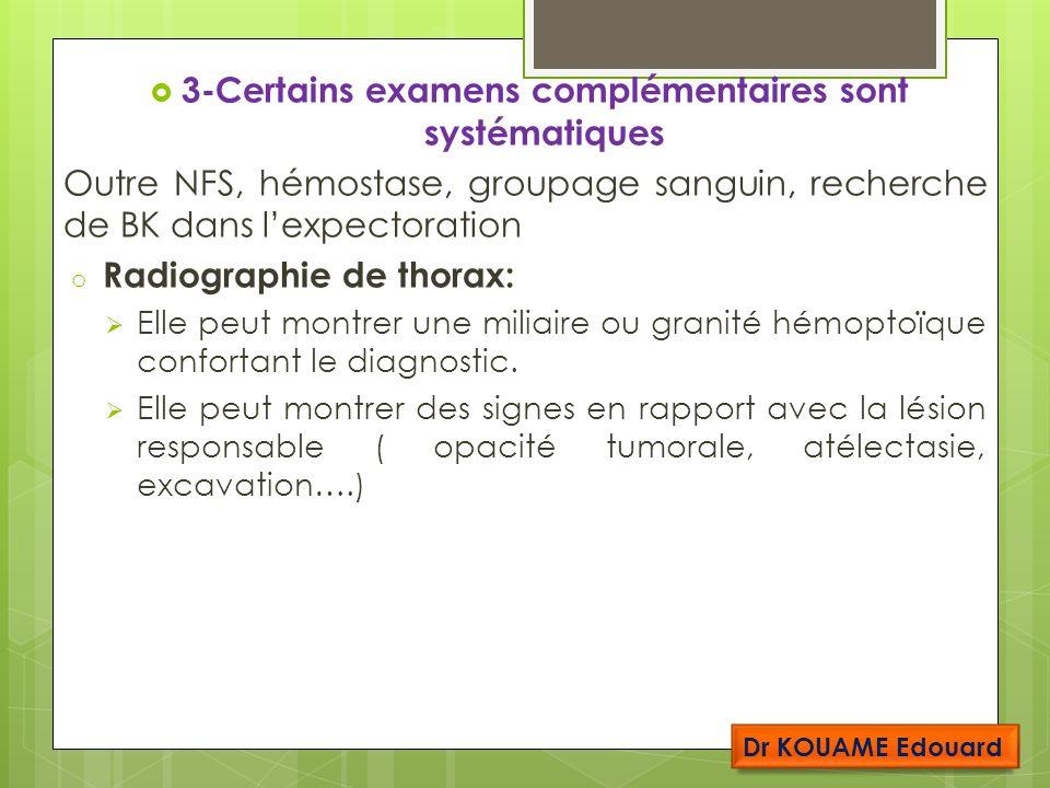 3-Certains examens complémentaires sont systématiques Outre NFS, hémostase, groupage sanguin, recherche de BK dans lexpectoration o Radiographie de thorax: Elle peut montrer une miliaire ou granité hémoptoïque confortant le diagnostic.
