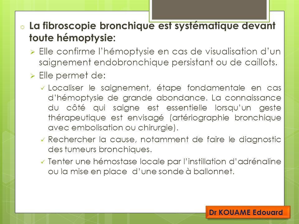 o La fibroscopie bronchique est systématique devant toute hémoptysie: Elle confirme lhémoptysie en cas de visualisation dun saignement endobronchique persistant ou de caillots.