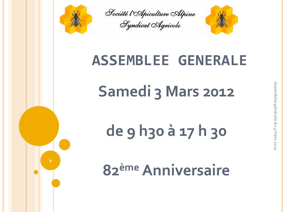 ASSEMBLEE GENERALE Samedi 3 Mars 2012 de 9 h30 à 17 h 30 82 ème Anniversaire 1 Assemblée générale du 3 mars 2012