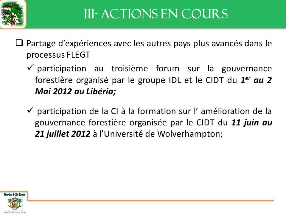 III- ACTIONS EN COURS III- ACTIONS EN COURS Partage dexpériences avec les autres pays plus avancés dans le processus FLEGT participation au troisième forum sur la gouvernance forestière organisé par le groupe IDL et le CIDT du 1 er au 2 Mai 2012 au Libéria; participation de la CI à la formation sur l amélioration de la gouvernance forestière organisée par le CIDT du 11 juin au 21 juillet 2012 à lUniversité de Wolverhampton;