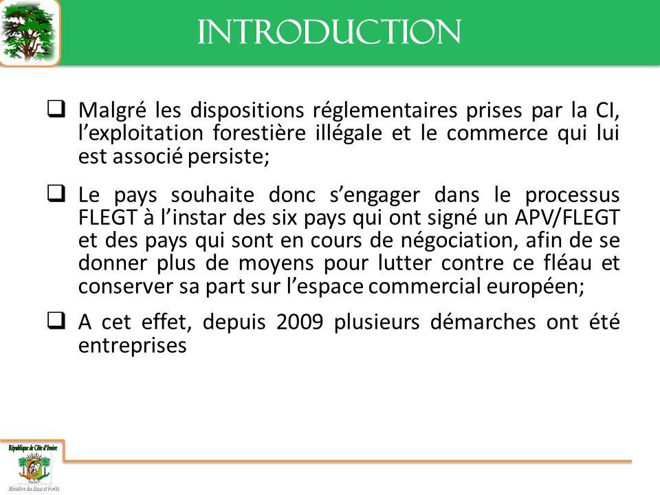 Malgré les dispositions réglementaires prises par la CI, lexploitation forestière illégale et le commerce qui lui est associé persiste; Le pays souhaite donc sengager dans le processus FLEGT à linstar des six pays qui ont signé un APV/FLEGT et des pays qui sont en cours de négociation, afin de se donner plus de moyens pour lutter contre ce fléau et conserver sa part sur lespace commercial européen; A cet effet, depuis 2009 plusieurs démarches ont été entreprises INTRODUCTION