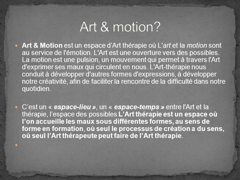 Art & Motion est un espace dArt thérapie où L'art et la motion sont au service de l'émotion. L'Art est une ouverture vers des possibles. La motion est