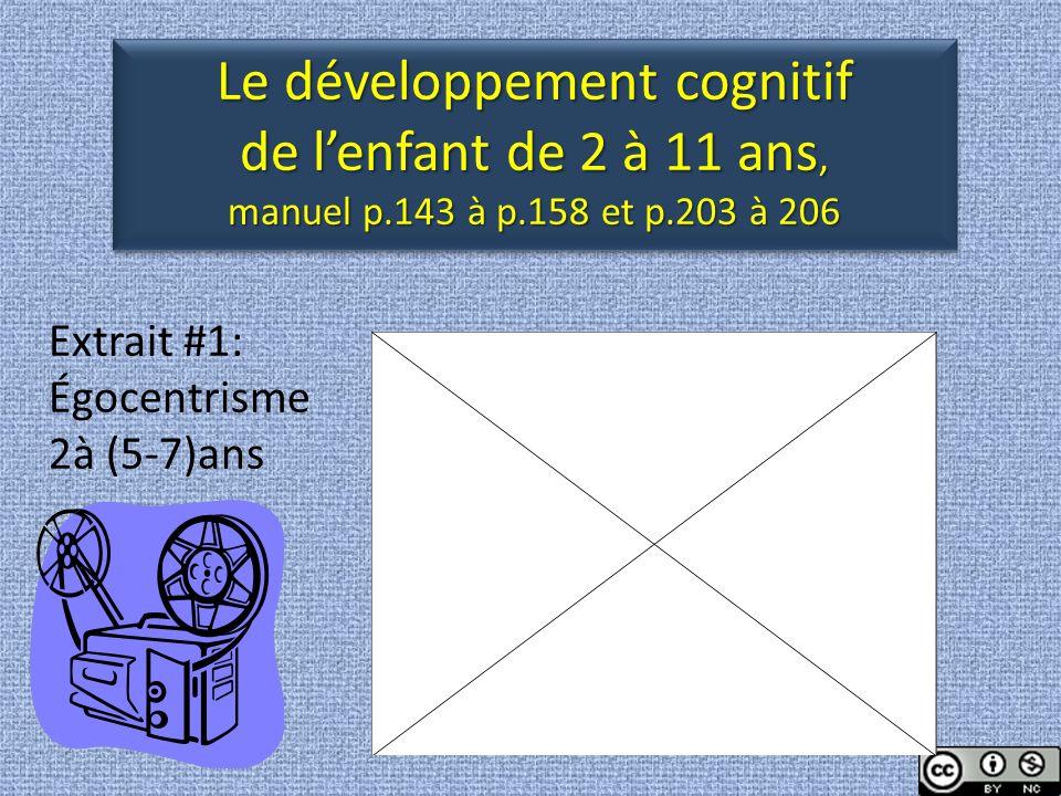 Extrait #1: Égocentrisme 2à (5-7)ans Le développement cognitif de lenfant de 2 à 11 ans, manuel p.143 à p.158 et p.203 à 206 Le développement cognitif de lenfant de 2 à 11 ans, manuel p.143 à p.158 et p.203 à 206