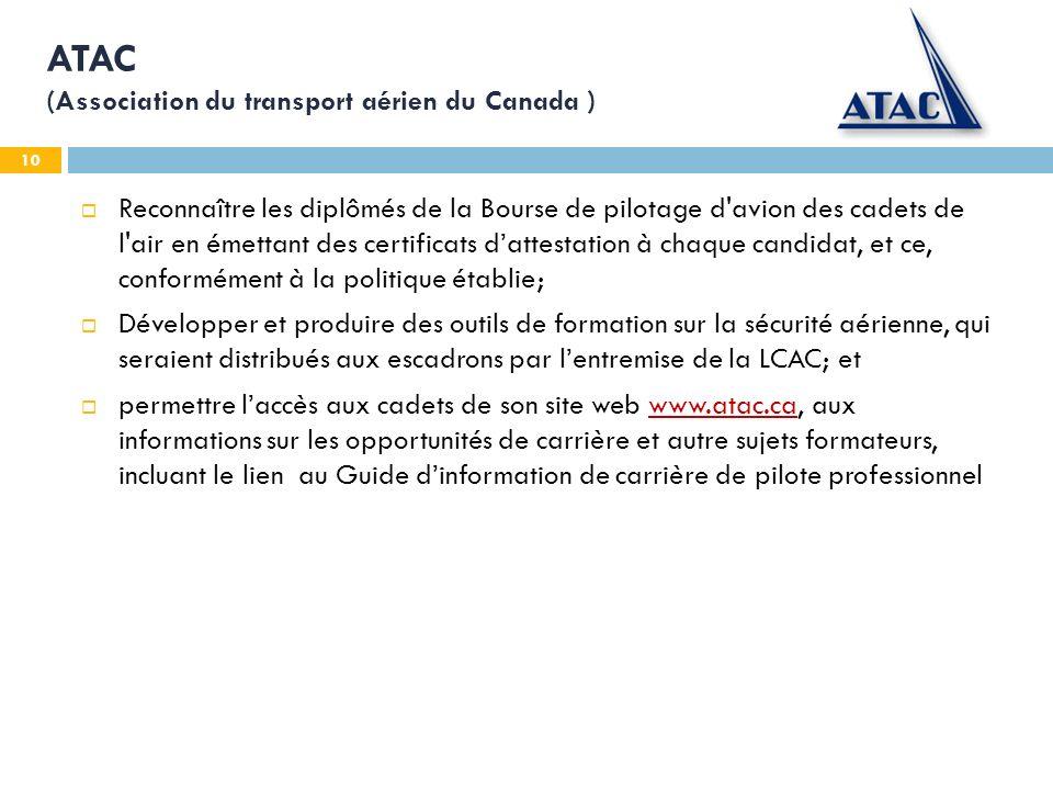 10 ATAC (Association du transport aérien du Canada ) Reconnaître les diplômés de la Bourse de pilotage d avion des cadets de l air en émettant des certificats dattestation à chaque candidat, et ce, conformément à la politique établie; Développer et produire des outils de formation sur la sécurité aérienne, qui seraient distribués aux escadrons par lentremise de la LCAC; et permettre laccès aux cadets de son site web www.atac.ca, aux informations sur les opportunités de carrière et autre sujets formateurs, incluant le lien au Guide dinformation de carrière de pilote professionnelwww.atac.ca