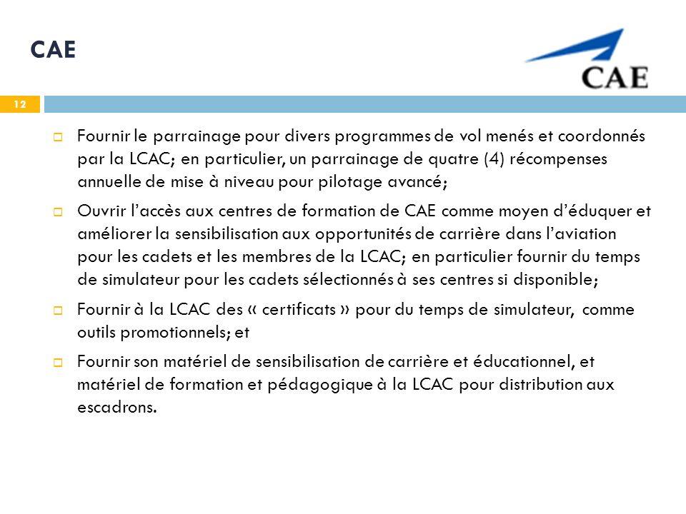 12 CAE Fournir le parrainage pour divers programmes de vol menés et coordonnés par la LCAC; en particulier, un parrainage de quatre (4) récompenses annuelle de mise à niveau pour pilotage avancé; Ouvrir laccès aux centres de formation de CAE comme moyen déduquer et améliorer la sensibilisation aux opportunités de carrière dans laviation pour les cadets et les membres de la LCAC; en particulier fournir du temps de simulateur pour les cadets sélectionnés à ses centres si disponible; Fournir à la LCAC des « certificats » pour du temps de simulateur, comme outils promotionnels; et Fournir son matériel de sensibilisation de carrière et éducationnel, et matériel de formation et pédagogique à la LCAC pour distribution aux escadrons.