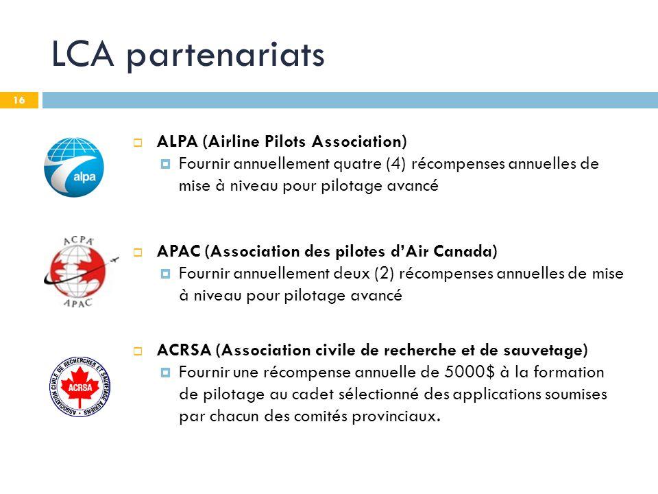 16 LCA partenariats ALPA (Airline Pilots Association) Fournir annuellement quatre (4) récompenses annuelles de mise à niveau pour pilotage avancé APAC (Association des pilotes dAir Canada) Fournir annuellement deux (2) récompenses annuelles de mise à niveau pour pilotage avancé ACRSA (Association civile de recherche et de sauvetage) Fournir une récompense annuelle de 5000$ à la formation de pilotage au cadet sélectionné des applications soumises par chacun des comités provinciaux.