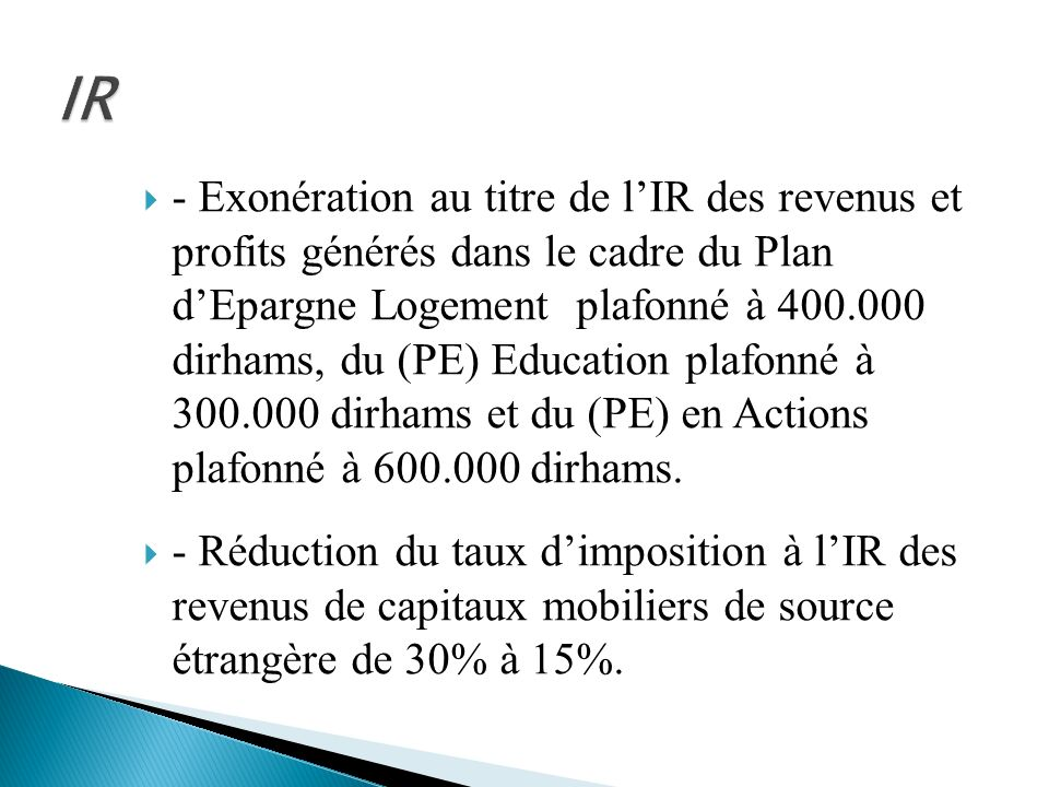 - Exonération au titre de lIR des revenus et profits générés dans le cadre du Plan dEpargne Logement plafonné à 400.000 dirhams, du (PE) Education pla