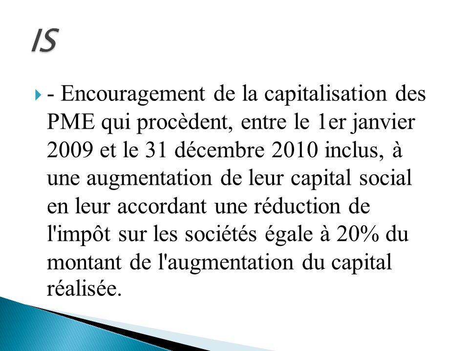 - Encouragement de la capitalisation des PME qui procèdent, entre le 1er janvier 2009 et le 31 décembre 2010 inclus, à une augmentation de leur capita