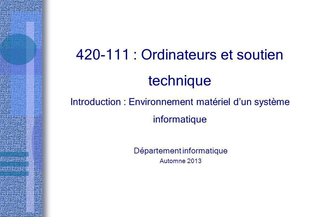 420-111 : Ordinateurs et soutien technique Introduction : Environnement matériel dun système informatique Département informatique Automne 2013