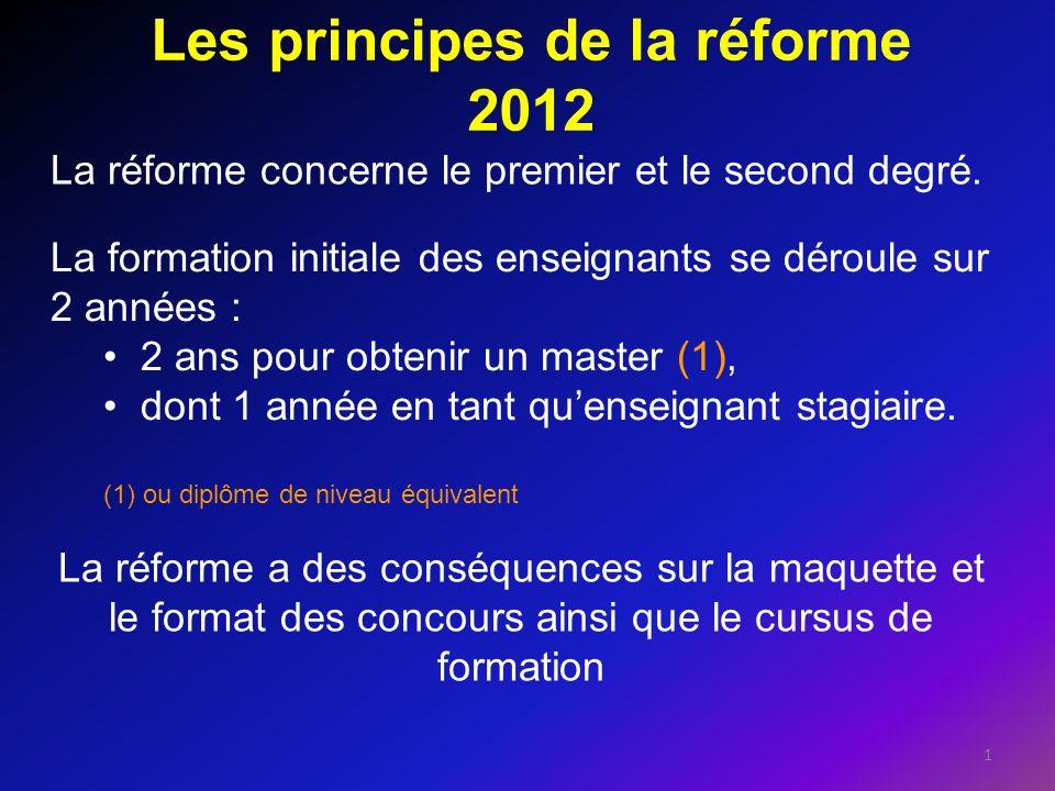 Les principes de la réforme 2012 1 La réforme concerne le premier et le second degré. La formation initiale des enseignants se déroule sur 2 années :