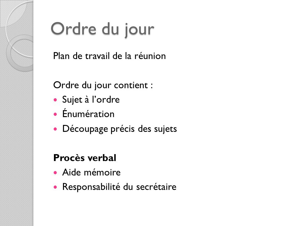 Ordre du jour Plan de travail de la réunion Ordre du jour contient : Sujet à lordre Énumération Découpage précis des sujets Procès verbal Aide mémoire