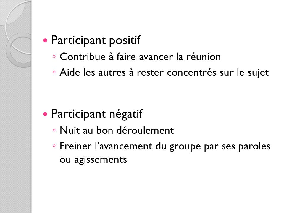 Participant positif Contribue à faire avancer la réunion Aide les autres à rester concentrés sur le sujet Participant négatif Nuit au bon déroulement