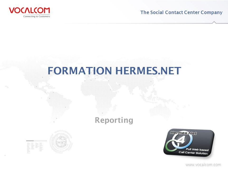 www.vocalcom.com The Social Contact Center Company www.vocalcom.com FORMATION HERMES.NET Reporting