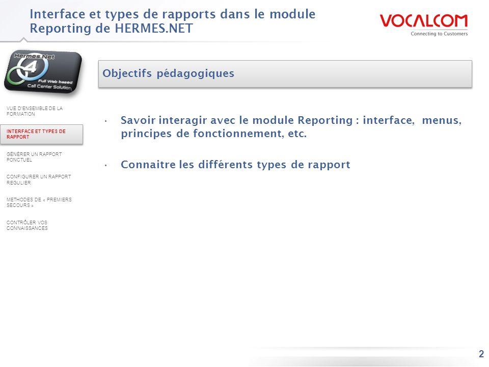 3 Interface Hermès V.4 Edition fournit un outil de création de rapports appelé « Reporting » –Ce module permet à un utilisateur de paramétrer et visualiser des rapports prédéfinis concernant les activités des campagnes, des appels et des agents –Lécran du module est divisé en 3 zones : Zone des menus (1) : organisée par type de campagne / media, elle permet daccéder au différents types de rapport Zone de plage de dates (2) : commune à tous les rapports, elle permet de configurer les dates/horaires de début et de fin du rapport Zone de configuration du rapport (3) : propre à chaque type de rapport, elle sert à configurer les options du rapport et à la générer (4) VUE DENSEMBLE DE LA FORMATION INTERFACE ET TYPES DE RAPPORT GÉNÉRER UN RAPPORT PONCTUEL CONFIGURER UN RAPPORT REGULIER METHODES DE « PREMIERS SECOURS » CONTRÔLER VOS CONNAISSANCES 1 2 3 4