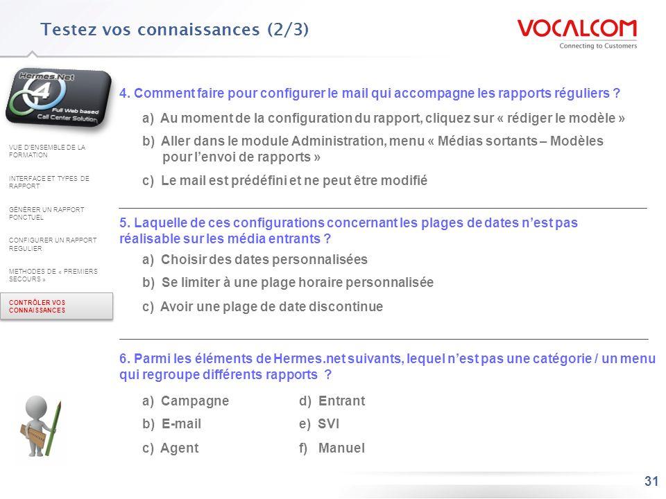 31 Testez vos connaissances (2/3) 4. Comment faire pour configurer le mail qui accompagne les rapports réguliers ? a) Au moment de la configuration du