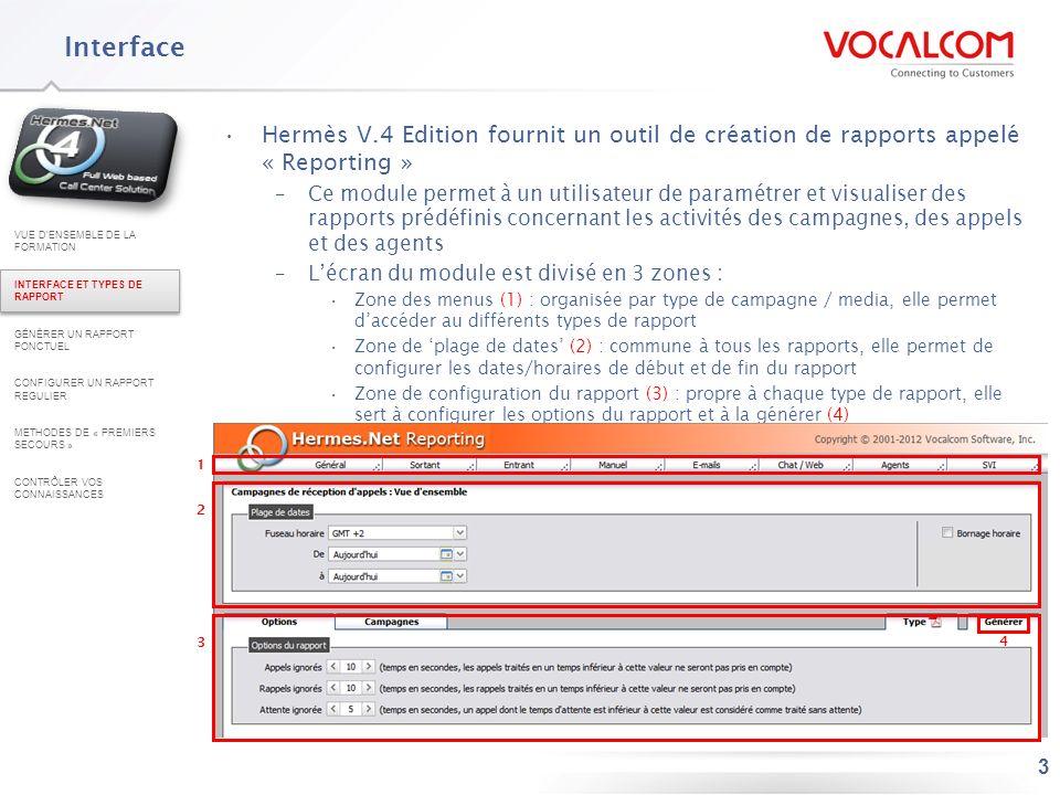4 Principes de fonctionnement Voici les grandes étapes à respecter pour générer un rapport (voir détails dans les parties 2 et 3) –Sélectionner le type de rapport souhaité dans les menus –Configurer un intervalle de dates dapplication –Configurer le rapport en fonction des onglets propres au rapport –Choisir le format du document qui sera généré – par défaut pdf (onglet Type) –Rapport régulier : sauvegarder le rapport Rapport ponctuel : générer le rapport Rapport régulier : configurer la planification Rapport ponctuel : récupérer le rapport à partir la fenêtre pop-up suivante Les rapports qui sont générés sont prédéfinis mais de nombreux éléments doivent être paramétrés pour choisir les données qui seront prises en compte dans le rapport et obtenir le Reporting souhaité : –Campagnes –Agents –Superviseur VUE DENSEMBLE DE LA FORMATION INTERFACE ET TYPES DE RAPPORT GÉNÉRER UN RAPPORT PONCTUEL CONFIGURER UN RAPPORT REGULIER METHODES DE « PREMIERS SECOURS » CONTRÔLER VOS CONNAISSANCES -Qualifications - Niveau de détail du rapport -Filtres -Appels 1 1 2 2 3 3 4 4 5 5 6 6