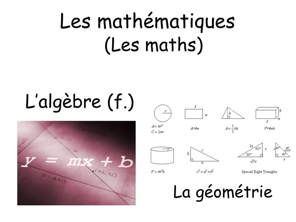 Les mathématiques (Les maths) Lalgèbre (f.) La géométrie
