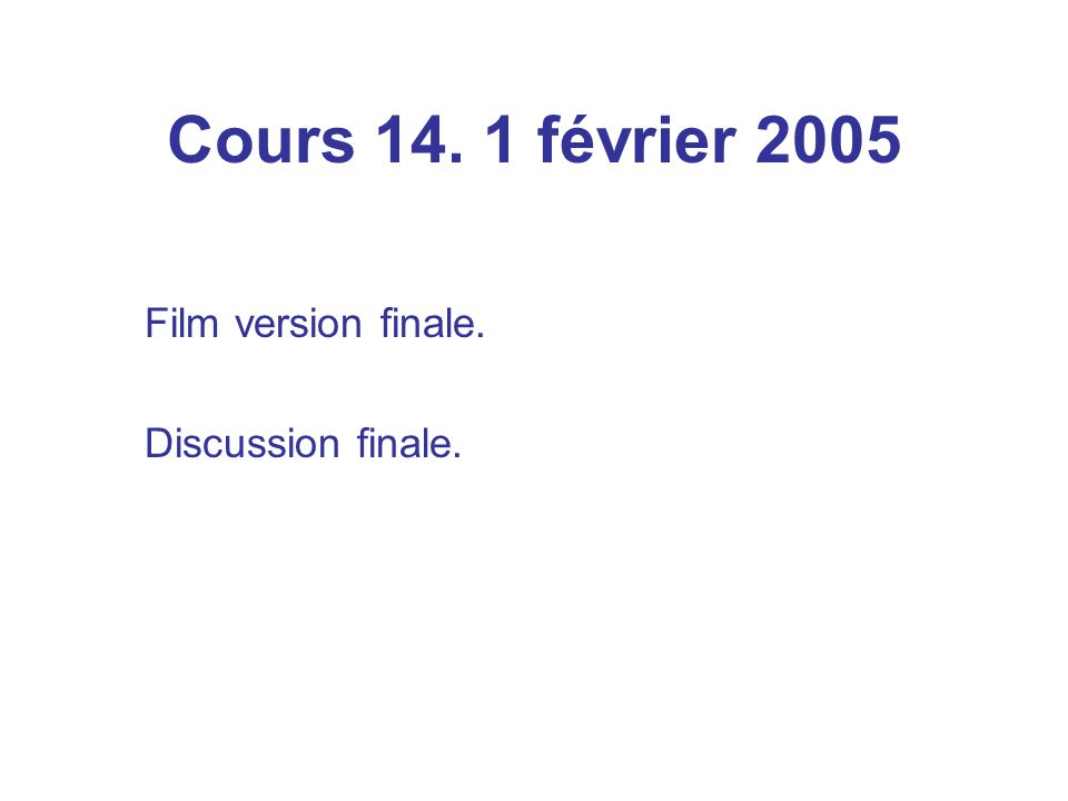 Cours 14. 1 février 2005 Film version finale. Discussion finale.