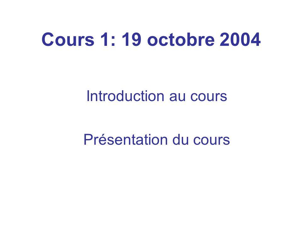Cours 1: 19 octobre 2004 Introduction au cours Présentation du cours