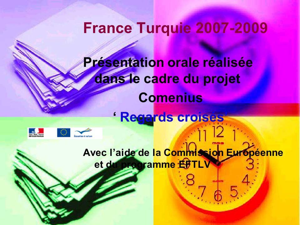 France Turquie 2007-2009 Présentation orale réalisée dans le cadre du projet Comenius Regards croisés Avec laide de la Commission Européenne et du programme EFTLV