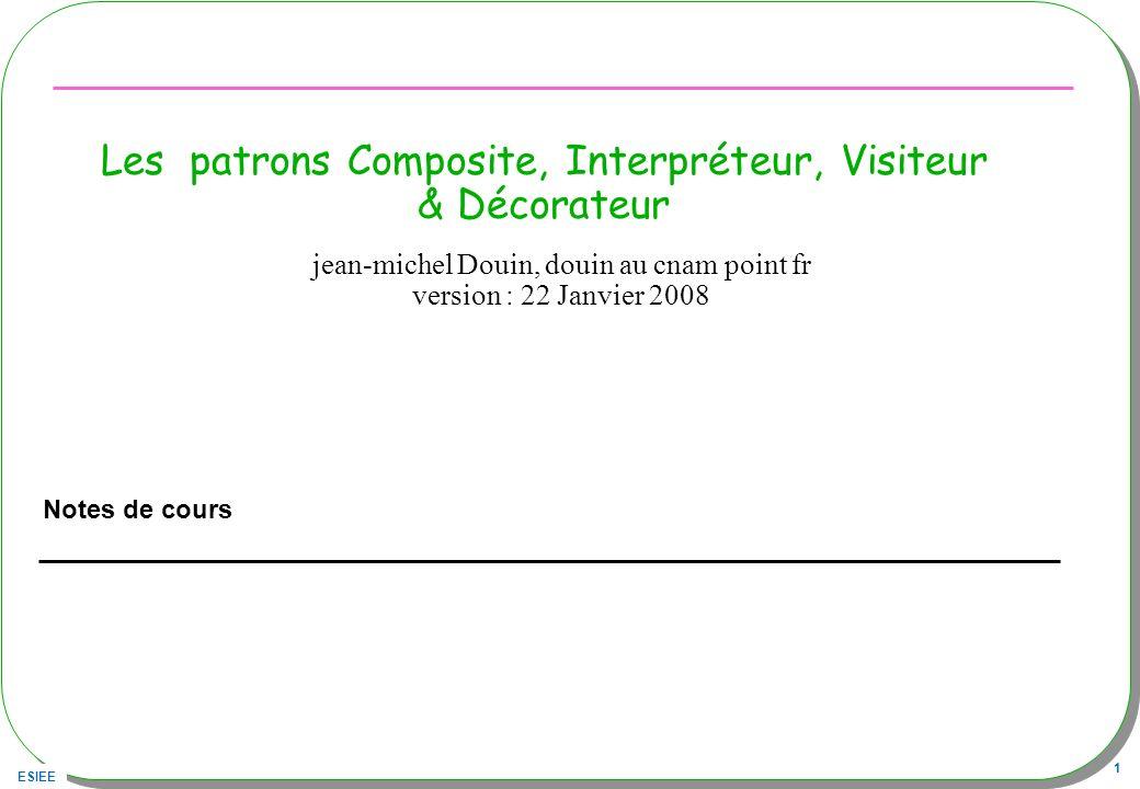 ESIEE 1 Les patrons Composite, Interpréteur, Visiteur & Décorateur Notes de cours jean-michel Douin, douin au cnam point fr version : 22 Janvier 2008