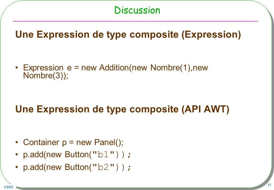 ESIEE 17 Discussion Une Expression de type composite (Expression) Expression e = new Addition(new Nombre(1),new Nombre(3)); Une Expression de type com