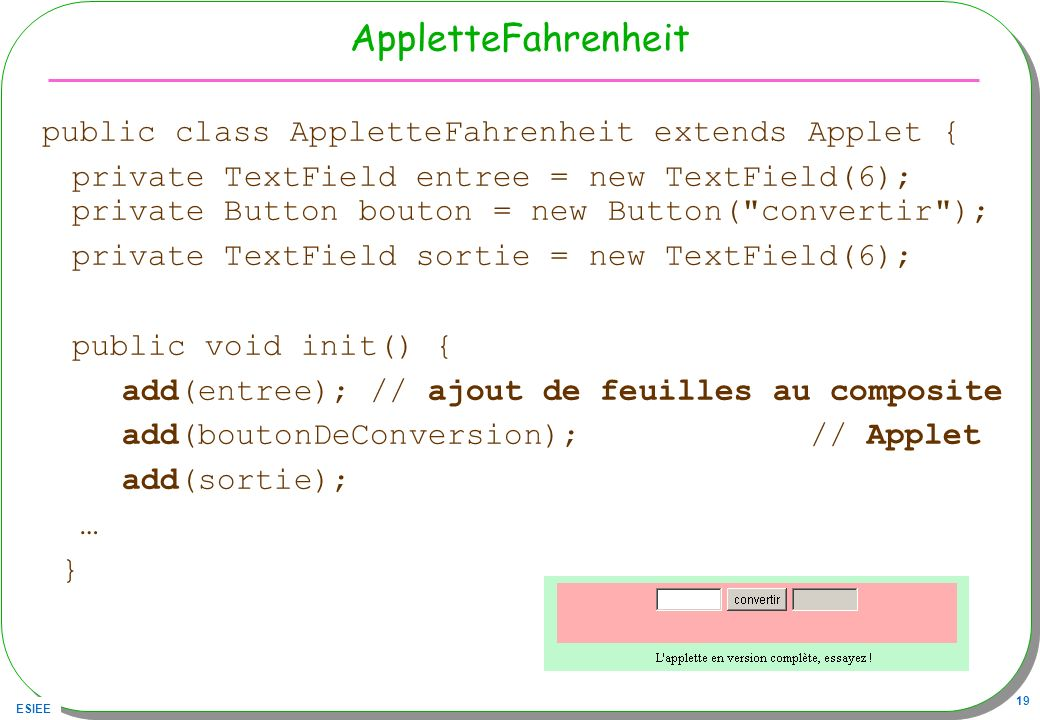 ESIEE 19 AppletteFahrenheit public class AppletteFahrenheit extends Applet { private TextField entree = new TextField(6); private Button bouton = new
