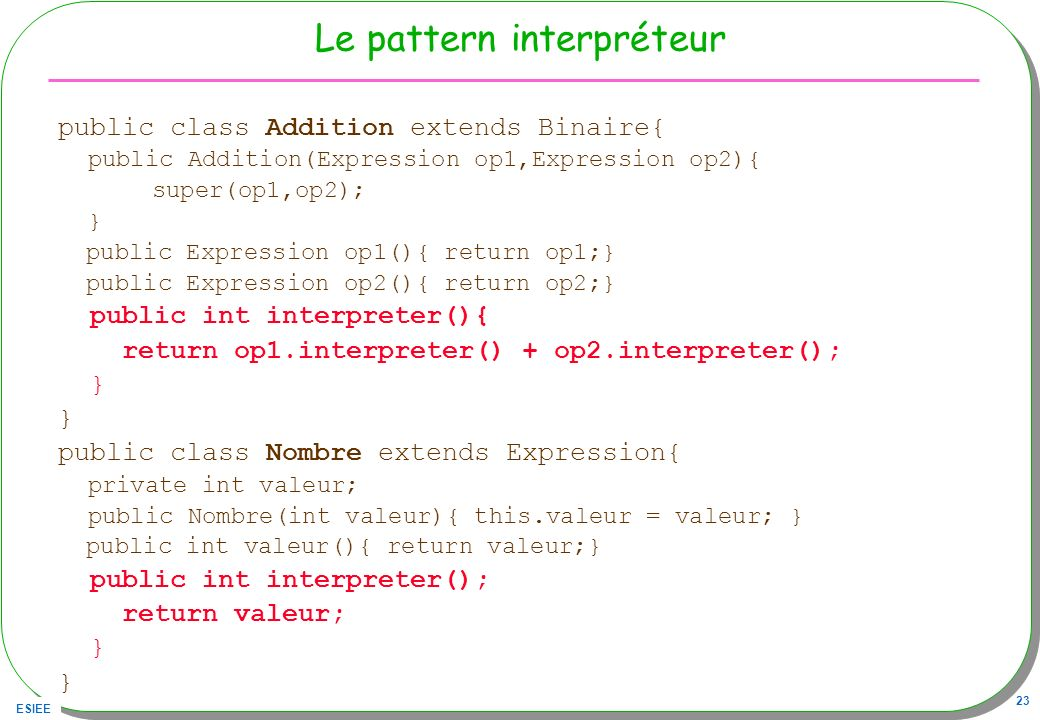 ESIEE 23 Le pattern interpréteur public class Addition extends Binaire{ public Addition(Expression op1,Expression op2){ super(op1,op2); } public Expre
