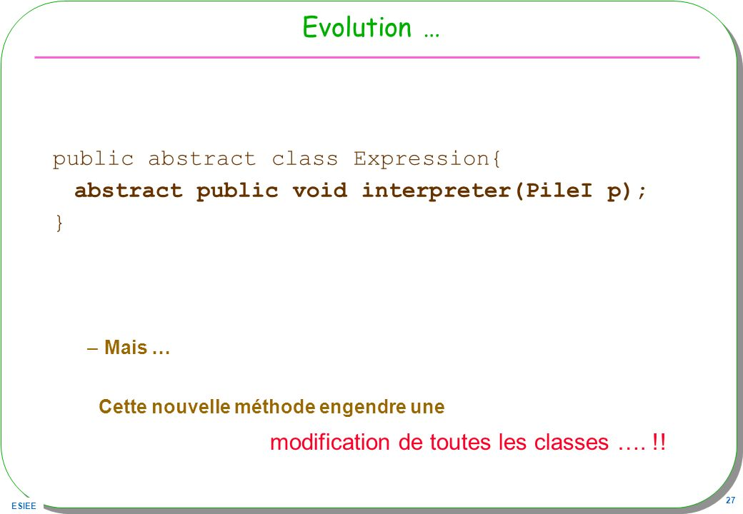 ESIEE 27 Evolution … public abstract class Expression{ abstract public void interpreter(PileI p); } –Mais … Cette nouvelle méthode engendre une modifi