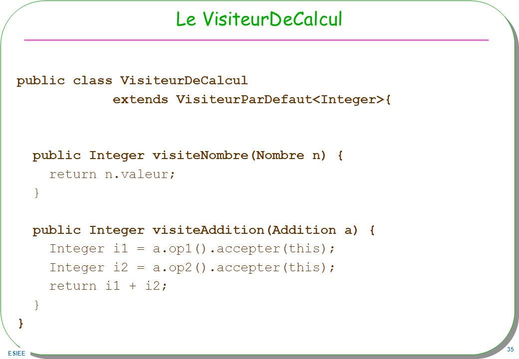 ESIEE 35 Le VisiteurDeCalcul public class VisiteurDeCalcul extends VisiteurParDefaut { public Integer visiteNombre(Nombre n) { return n.valeur; } publ
