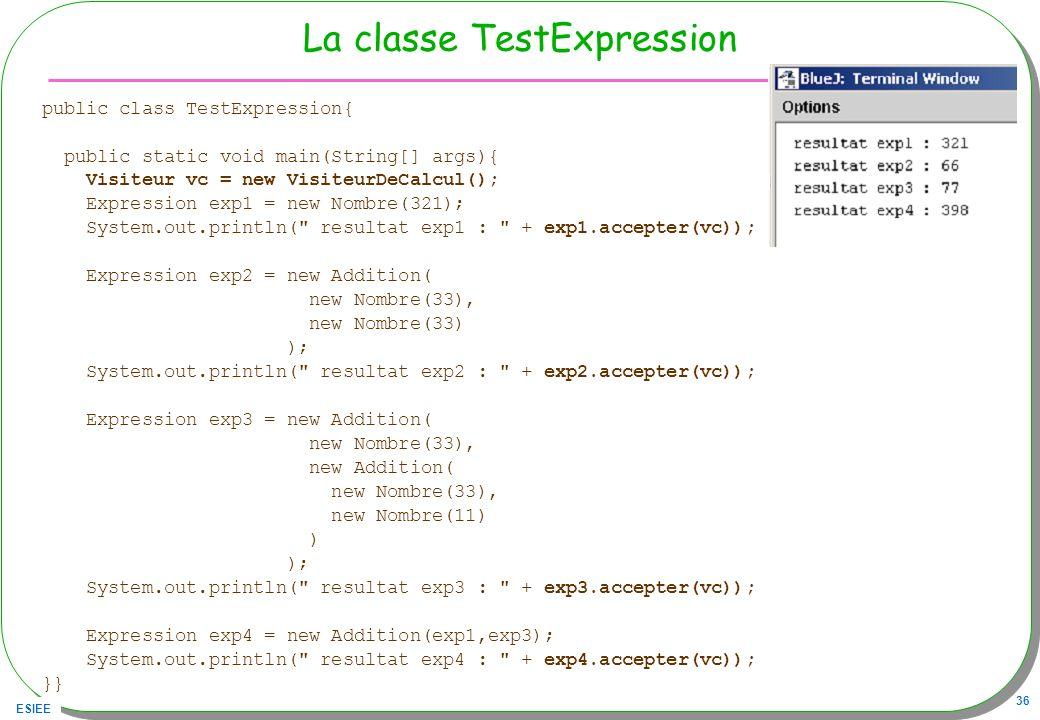 ESIEE 36 La classe TestExpression public class TestExpression{ public static void main(String[] args){ Visiteur vc = new VisiteurDeCalcul(); Expressio