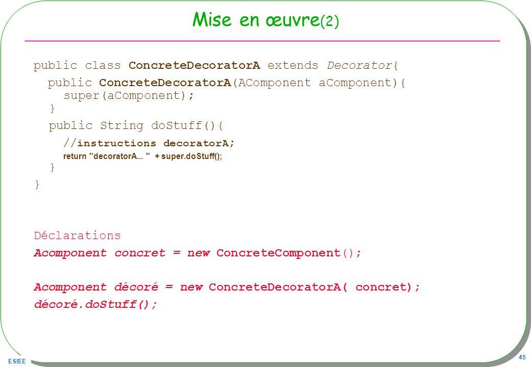 ESIEE 45 Mise en œuvre (2) public class ConcreteDecoratorA extends Decorator{ public ConcreteDecoratorA(AComponent aComponent){ super(aComponent); } p
