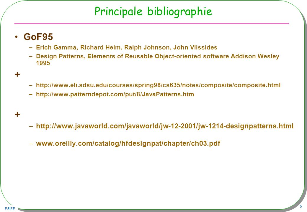 ESIEE 5 Principale bibliographie GoF95 –Erich Gamma, Richard Helm, Ralph Johnson, John Vlissides –Design Patterns, Elements of Reusable Object-oriente